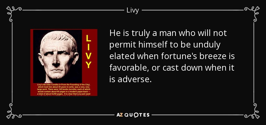 He is truly a man who will not permit himself to be unduly elated when fortune's breeze is favorable, or cast down when it is adverse. - Livy