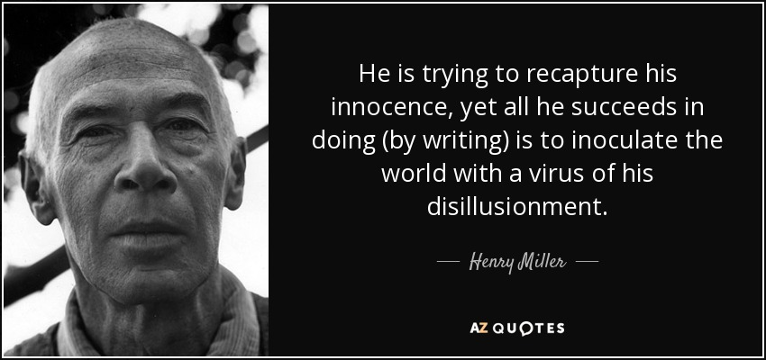 He is trying to recapture his innocence, yet all he succeeds in doing (by writing) is to inoculate the world with a virus of his disillusionment. - Henry Miller