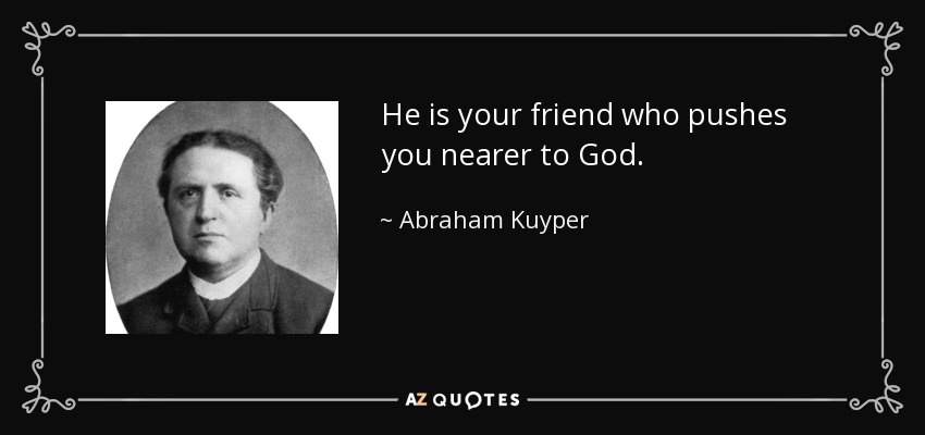 He is your friend who pushes you nearer to God. - Abraham Kuyper