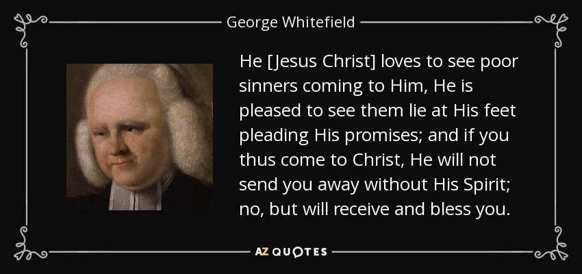 He [Jesus Christ] loves to see poor sinners coming to Him, He is pleased to see them lie at His feet pleading His promises; and if you thus come to Christ, He will not send you away without His Spirit; no, but will receive and bless you. - George Whitefield
