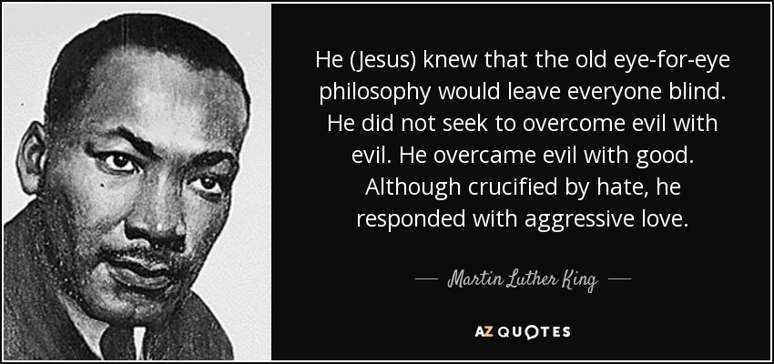 He (Jesus) knew that the old eye-for-eye philosophy would leave everyone blind. He did not seek to overcome evil with evil. He overcame evil with good. Although crucified by hate, he responded with aggressive love. - Martin Luther King, Jr.