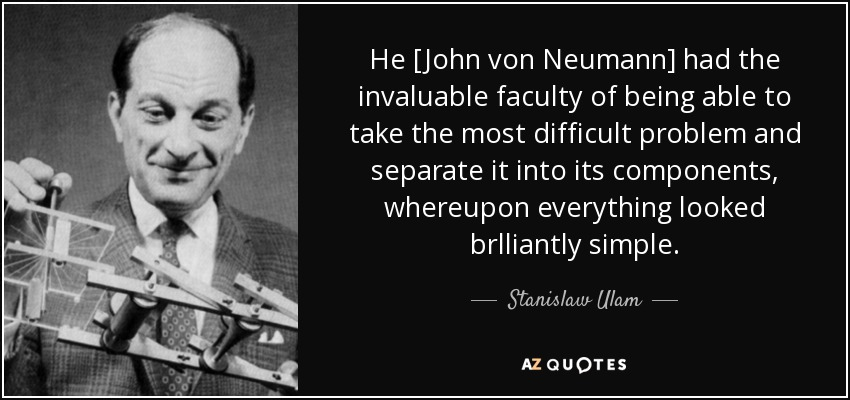 He [John von Neumann] had the invaluable faculty of being able to take the most difficult problem and separate it into its components, whereupon everything looked brlliantly simple. - Stanislaw Ulam