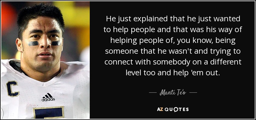 He just explained that he just wanted to help people and that was his way of helping people of, you know, being someone that he wasn't and trying to connect with somebody on a different level too and help 'em out. - Manti Te'o