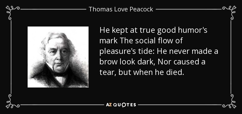 He kept at true good humor's mark The social flow of pleasure's tide: He never made a brow look dark, Nor caused a tear, but when he died. - Thomas Love Peacock