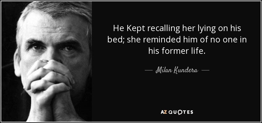 He Kept recalling her lying on his bed; she reminded him of no one in his former life. - Milan Kundera