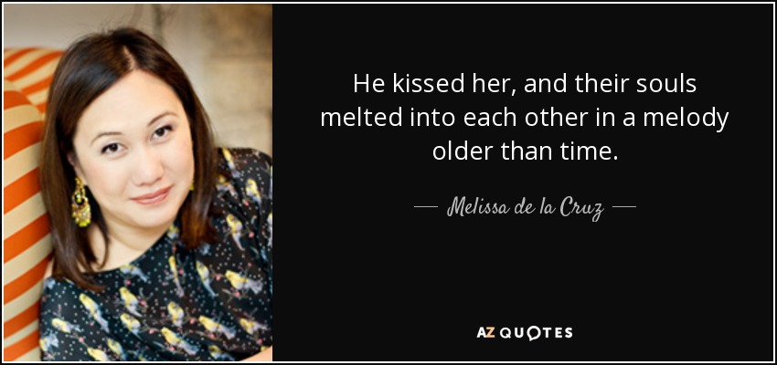 He kissed her, and their souls melted into each other in a melody older than time. - Melissa de la Cruz