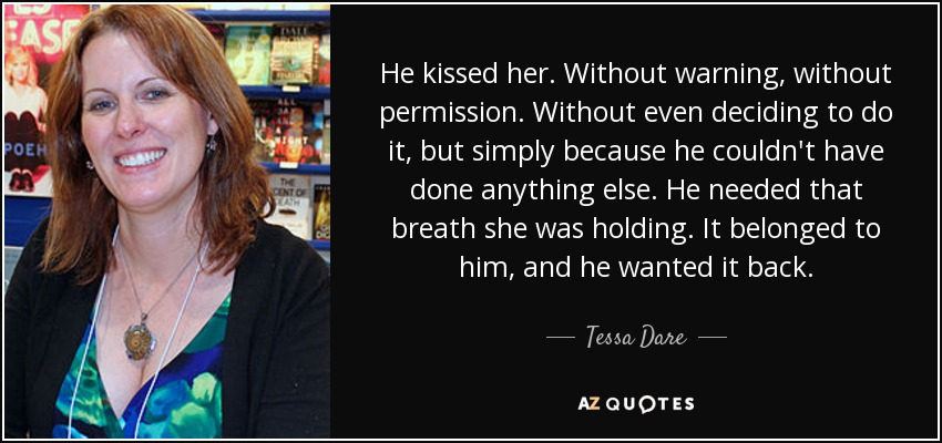 He kissed her. Without warning, without permission. Without even deciding to do it, but simply because he couldn't have done anything else. He needed that breath she was holding. It belonged to him, and he wanted it back. - Tessa Dare