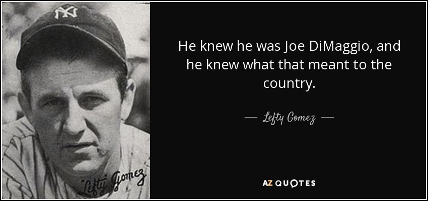 He knew he was Joe DiMaggio, and he knew what that meant to the country. - Lefty Gomez
