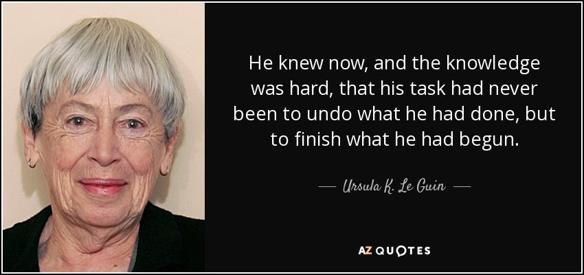 He knew now, and the knowledge was hard, that his task had never been to undo what he had done, but to finish what he had begun. - Ursula K. Le Guin