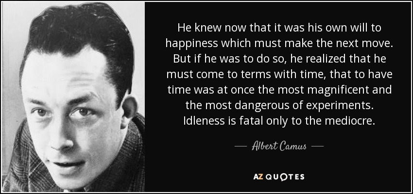 He knew now that it was his own will to happiness which must make the next move. But if he was to do so, he realized that he must come to terms with time, that to have time was at once the most magnificent and the most dangerous of experiments. Idleness is fatal only to the mediocre. - Albert Camus