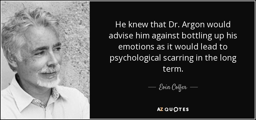 He knew that Dr. Argon would advise him against bottling up his emotions as it would lead to psychological scarring in the long term. - Eoin Colfer