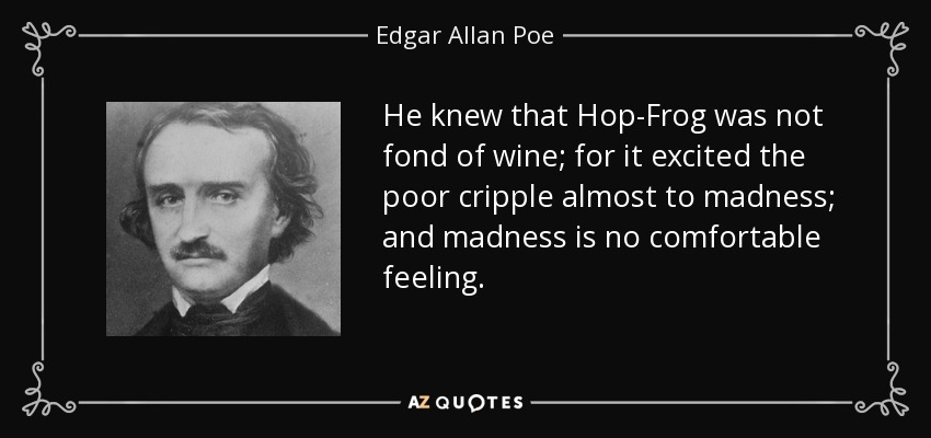 He knew that Hop-Frog was not fond of wine; for it excited the poor cripple almost to madness; and madness is no comfortable feeling. - Edgar Allan Poe