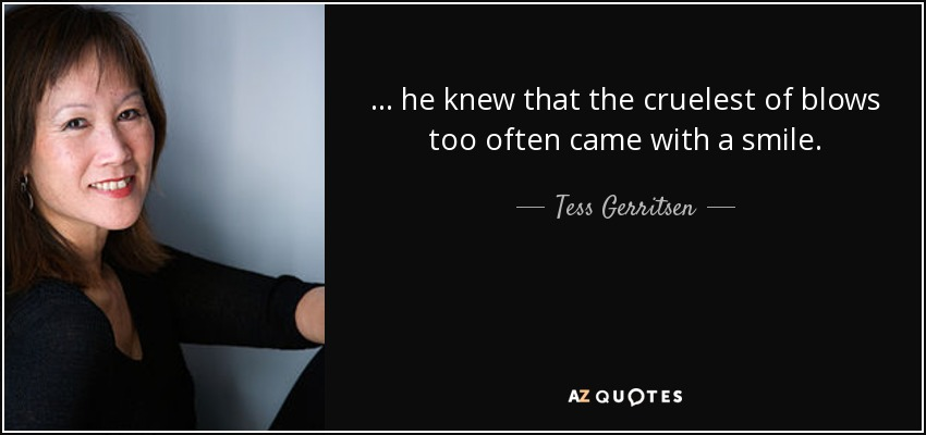 ... he knew that the cruelest of blows too often came with a smile. - Tess Gerritsen