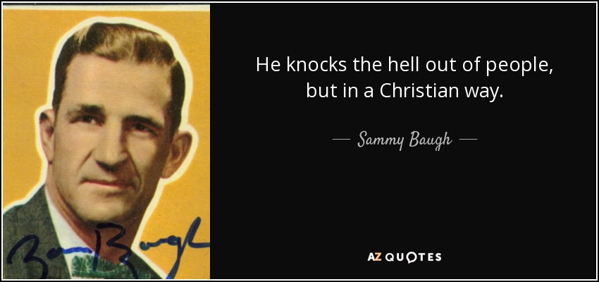 He knocks the hell out of people, but in a Christian way. - Sammy Baugh