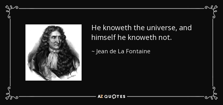 He knoweth the universe, and himself he knoweth not. - Jean de La Fontaine