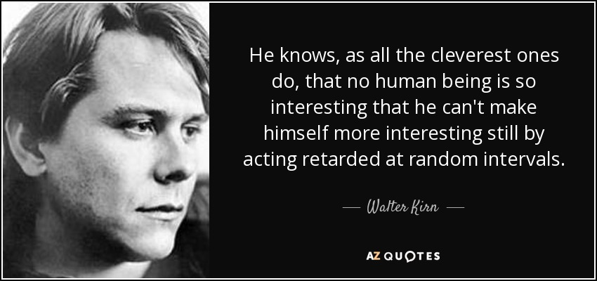 He knows, as all the cleverest ones do, that no human being is so interesting that he can't make himself more interesting still by acting retarded at random intervals. - Walter Kirn