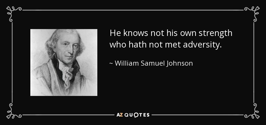 He knows not his own strength who hath not met adversity. - William Samuel Johnson
