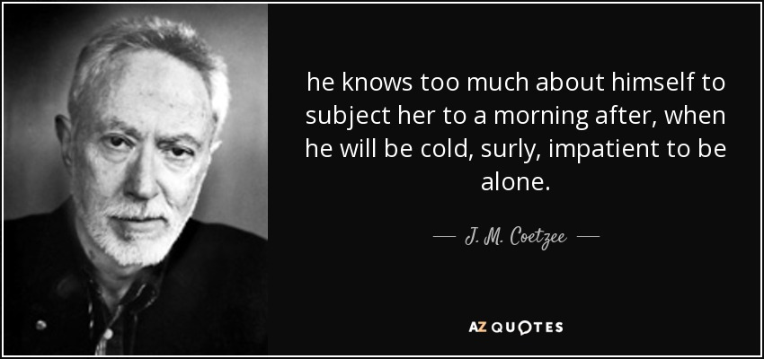 he knows too much about himself to subject her to a morning after, when he will be cold, surly, impatient to be alone. - J. M. Coetzee