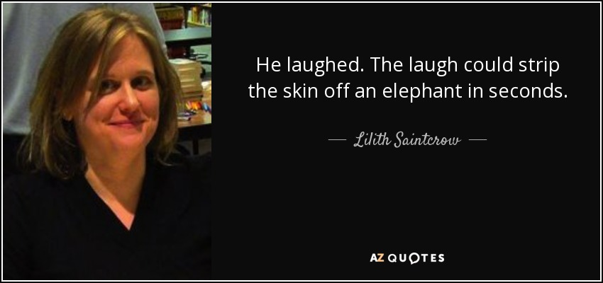 He laughed. The laugh could strip the skin off an elephant in seconds. - Lilith Saintcrow