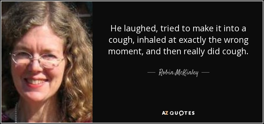 He laughed, tried to make it into a cough, inhaled at exactly the wrong moment, and then really did cough. - Robin McKinley