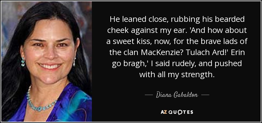 He leaned close, rubbing his bearded cheek against my ear. 'And how about a sweet kiss, now, for the brave lads of the clan MacKenzie? Tulach Ard!' Erin go bragh,' I said rudely, and pushed with all my strength. - Diana Gabaldon