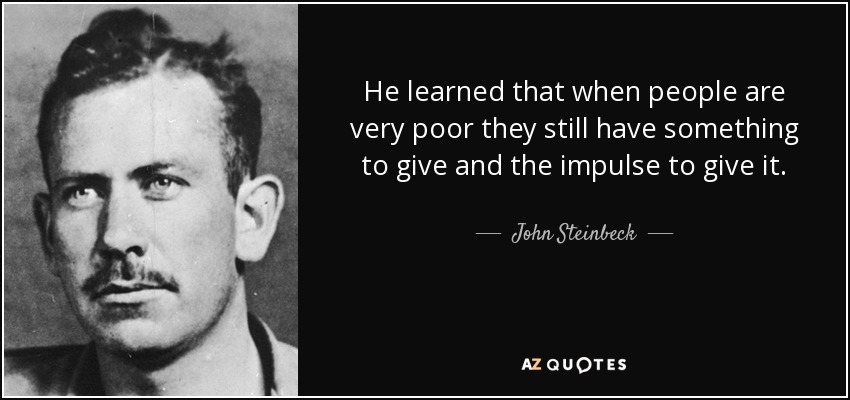 He learned that when people are very poor they still have something to give and the impulse to give it. - John Steinbeck