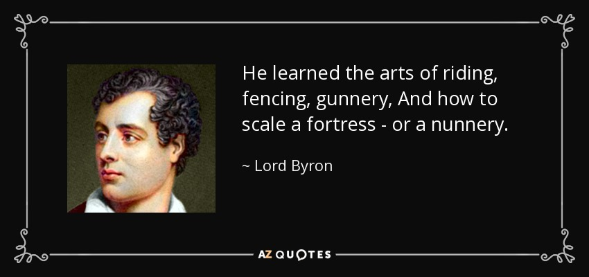 He learned the arts of riding, fencing, gunnery, And how to scale a fortress - or a nunnery. - Lord Byron