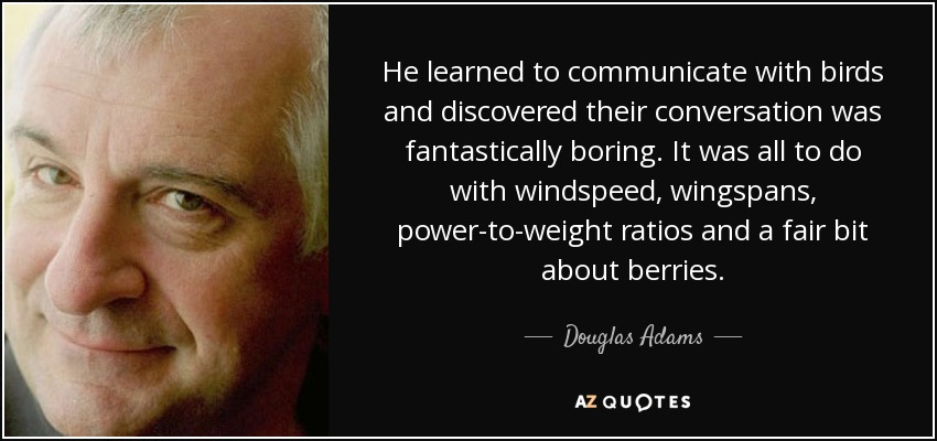 He learned to communicate with birds and discovered their conversation was fantastically boring. It was all to do with windspeed, wingspans, power-to-weight ratios and a fair bit about berries. - Douglas Adams