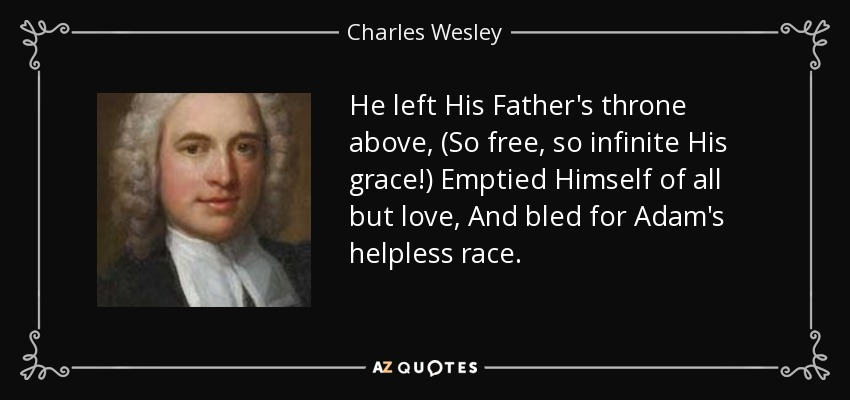 He left His Father's throne above, (So free, so infinite His grace!) Emptied Himself of all but love, And bled for Adam's helpless race. - Charles Wesley