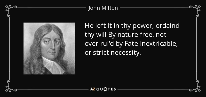 He left it in thy power, ordaind thy will By nature free, not over-rul'd by Fate Inextricable, or strict necessity. - John Milton