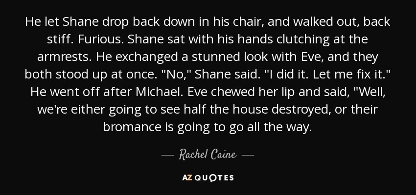 He let Shane drop back down in his chair, and walked out, back stiff. Furious. Shane sat with his hands clutching at the armrests. He exchanged a stunned look with Eve, and they both stood up at once.