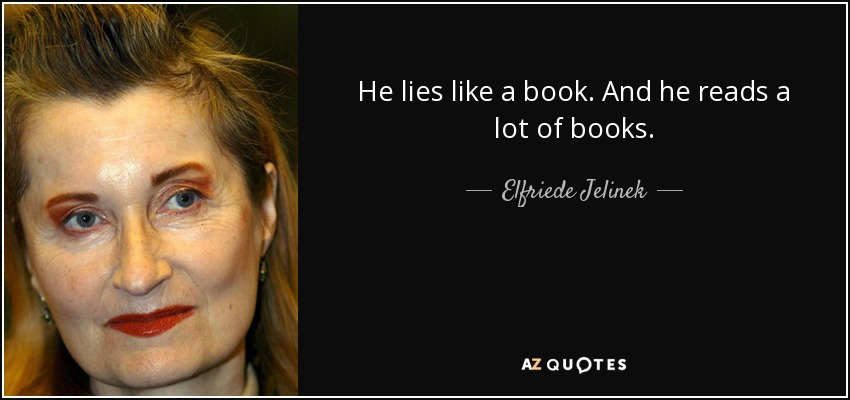 He lies like a book. And he reads a lot of books. - Elfriede Jelinek