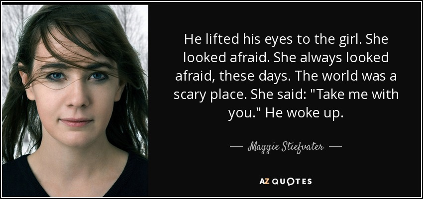 He lifted his eyes to the girl. She looked afraid. She always looked afraid, these days. The world was a scary place. She said: