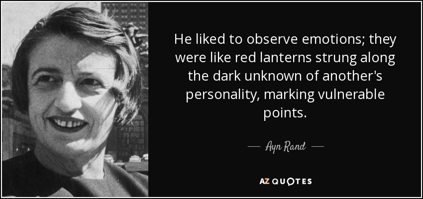 He liked to observe emotions; they were like red lanterns strung along the dark unknown of another's personality, marking vulnerable points. - Ayn Rand