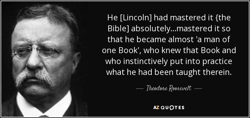 He [Lincoln] had mastered it {the Bible] absolutely...mastered it so that he became almost 'a man of one Book', who knew that Book and who instinctively put into practice what he had been taught therein. - Theodore Roosevelt
