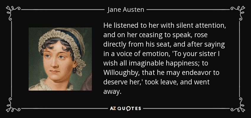 He listened to her with silent attention, and on her ceasing to speak, rose directly from his seat, and after saying in a voice of emotion, 'To your sister I wish all imaginable happiness; to Willoughby, that he may endeavor to deserve her,' took leave, and went away. - Jane Austen