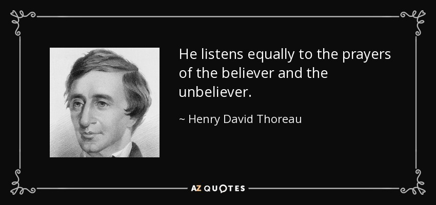 He listens equally to the prayers of the believer and the unbeliever. - Henry David Thoreau