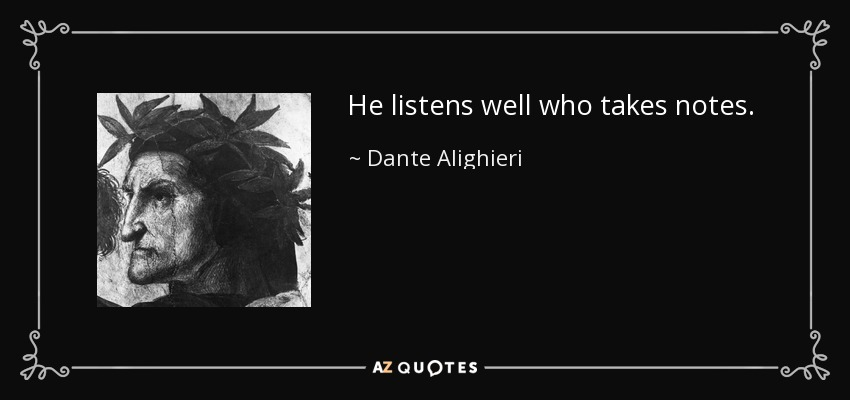 He listens well who takes notes. - Dante Alighieri