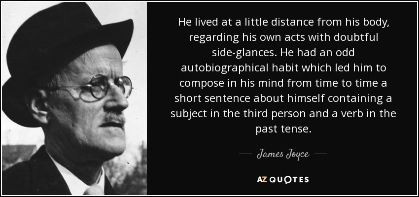 He lived at a little distance from his body, regarding his own acts with doubtful side-glances. He had an odd autobiographical habit which led him to compose in his mind from time to time a short sentence about himself containing a subject in the third person and a verb in the past tense. - James Joyce