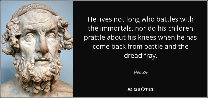 He lives not long who battles with the immortals, nor do his children prattle about his knees when he has come back from battle and the dread fray. - Homer