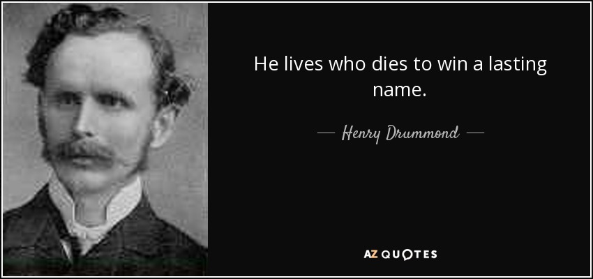He lives who dies to win a lasting name. - Henry Drummond