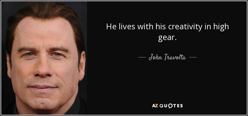 He lives with his creativity in high gear. - John Travolta