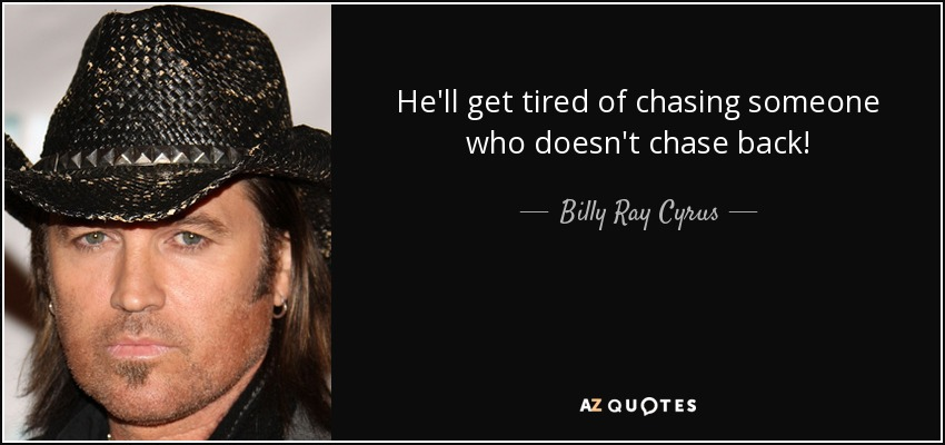 He'll get tired of chasing someone who doesn't chase back! - Billy Ray Cyrus