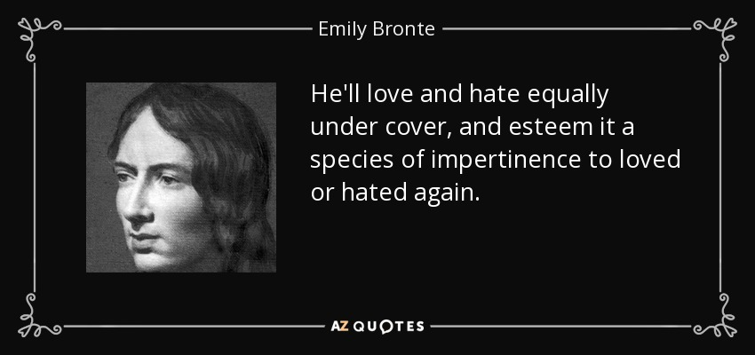He'll love and hate equally under cover, and esteem it a species of impertinence to loved or hated again. - Emily Bronte