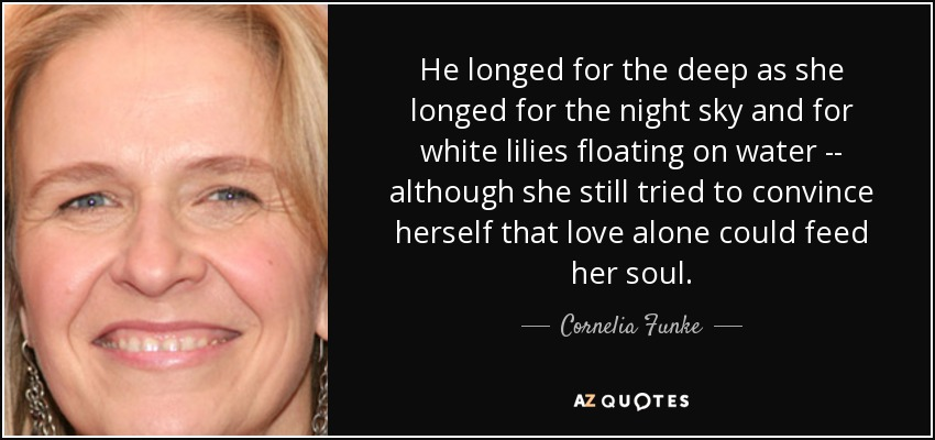 He longed for the deep as she longed for the night sky and for white lilies floating on water -- although she still tried to convince herself that love alone could feed her soul. - Cornelia Funke