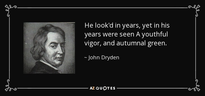 He look'd in years, yet in his years were seen A youthful vigor, and autumnal green. - John Dryden