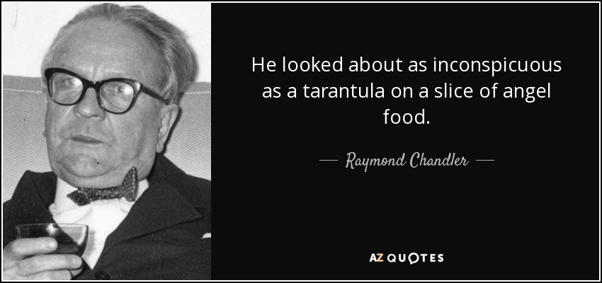 He looked about as inconspicuous as a tarantula on a slice of angel food. - Raymond Chandler
