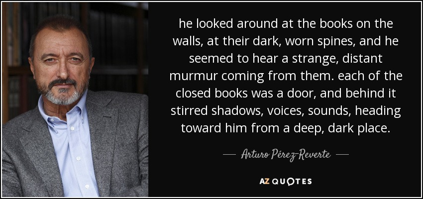 he looked around at the books on the walls, at their dark, worn spines, and he seemed to hear a strange, distant murmur coming from them. each of the closed books was a door, and behind it stirred shadows, voices, sounds, heading toward him from a deep, dark place. - Arturo Pérez-Reverte