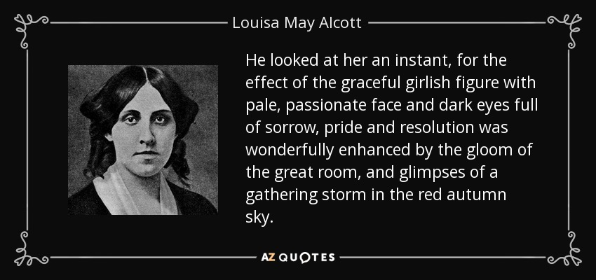 He looked at her an instant, for the effect of the graceful girlish figure with pale, passionate face and dark eyes full of sorrow, pride and resolution was wonderfully enhanced by the gloom of the great room, and glimpses of a gathering storm in the red autumn sky. - Louisa May Alcott