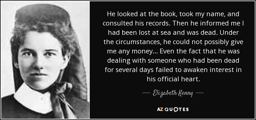 He looked at the book, took my name, and consulted his records. Then he informed me I had been lost at sea and was dead. Under the circumstances, he could not possibly give me any money... Even the fact that he was dealing with someone who had been dead for several days failed to awaken interest in his official heart. - Elizabeth Kenny